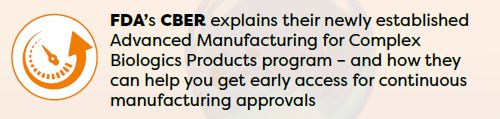 FDA's CBER explains their newly established Advanced Manufacturing for Complex Biologics Products program – and how they can help you get early access for continuous manufacturing approvals