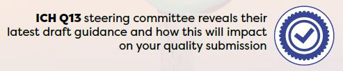 ICH Q13 steering committee reveals their latest draft guidance and how this will impact on your quality submission